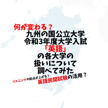 【令和3年度大学入試】九州の国公立大学の英語の扱いを整理してみた!【外部英語認定試験は!?】